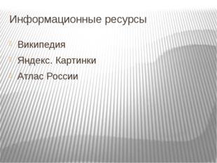 Информационные ресурсы Википедия Яндекс. Картинки Атлас России