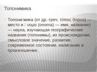 Топонимика Топони́мика (от др.-греч. τόπος (topos) — место и ὄνομα (onoma) —