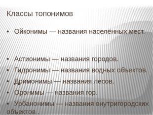 Классы топонимов •Ойконимы — названия населённых мест. •Астионимы — названи