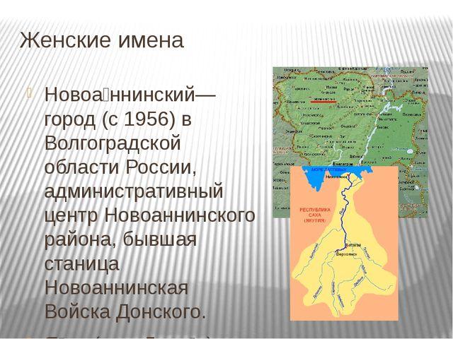 Женские имена Новоа́ннинский— город (с 1956) в Волгоградской области России,...
