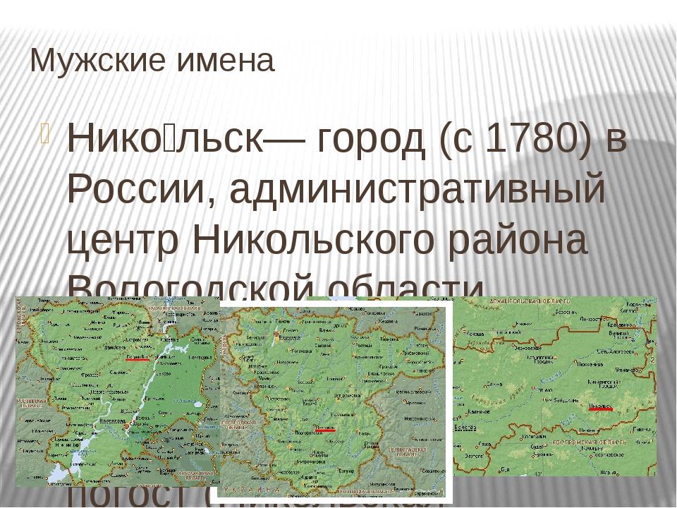 Мужские имена Нико́льск— город (с 1780) в России, административный центр Нико...