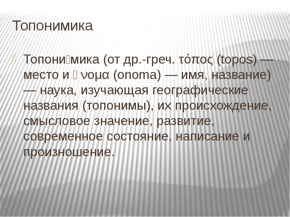 Топонимика Топони́мика (от др.-греч. τόπος (topos) — место и ὄνομα (onoma) —...