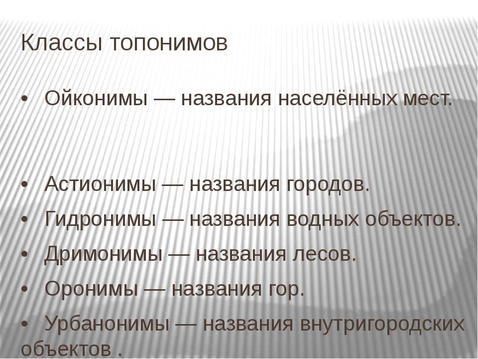 Классы топонимов •Ойконимы — названия населённых мест. •Астионимы — названи...