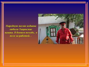 Народную песню издавна любили Тацинские казаки. В боевом походе, в поле за ра