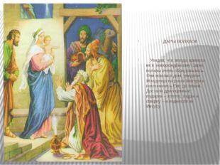 ДАРЫ ВОЛХВОВ Увидев, что звезда привела их к новорождённому Царю, волхвы оче