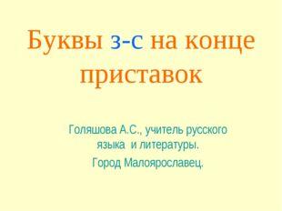 Буквы з-с на конце приставок Голяшова А.С., учитель русского языка и литерату