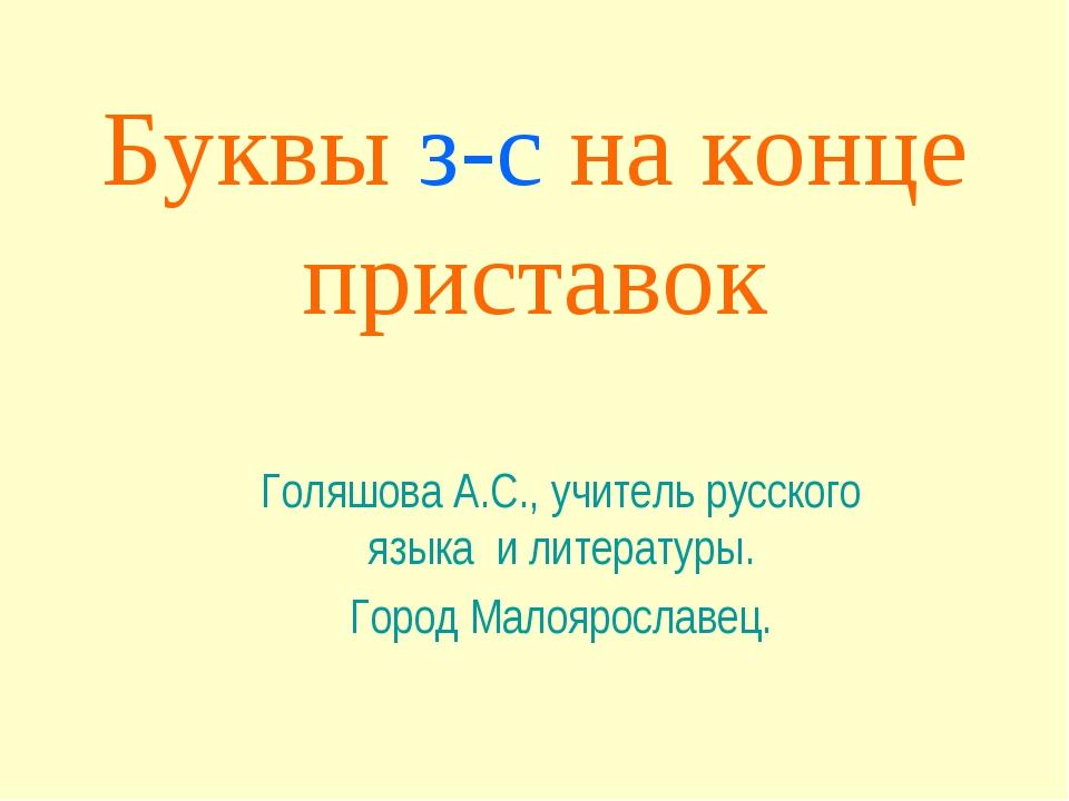 Буквы з-с на конце приставок Голяшова А.С., учитель русского языка и литерату...