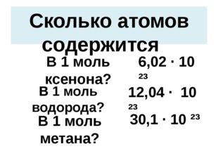 Сколько атомов содержится В 1 моль ксенона? 6,02 · 10 ²³ В 1 моль водорода? 1
