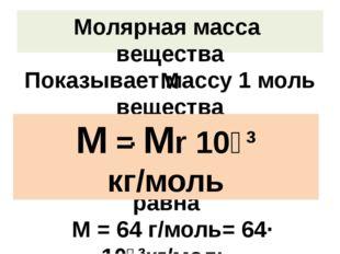 Молярная масса вещества М Показывает массу 1 моль вещества Измеряется в кг/мо