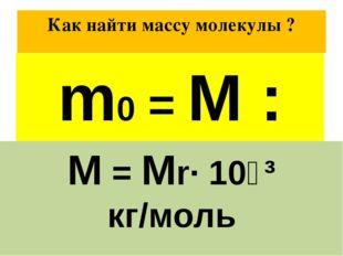 Как найти массу молекулы ? Масса 1 моль вещества равна М Число атомов в 1 мол