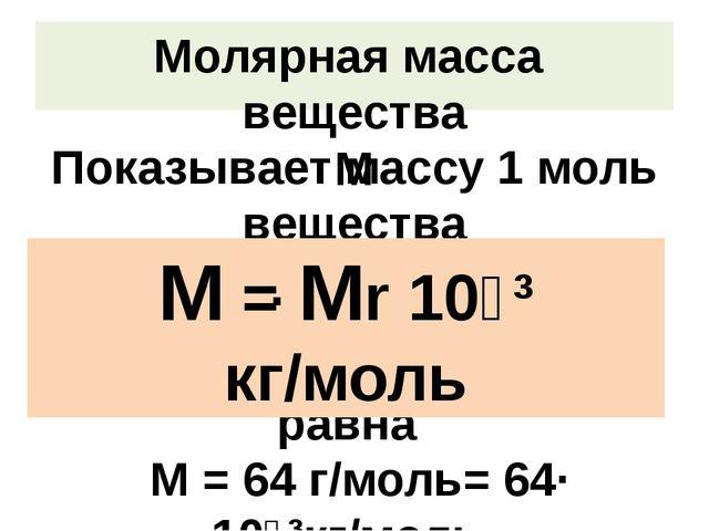 Молярная масса вещества М Показывает массу 1 моль вещества Измеряется в кг/мо...