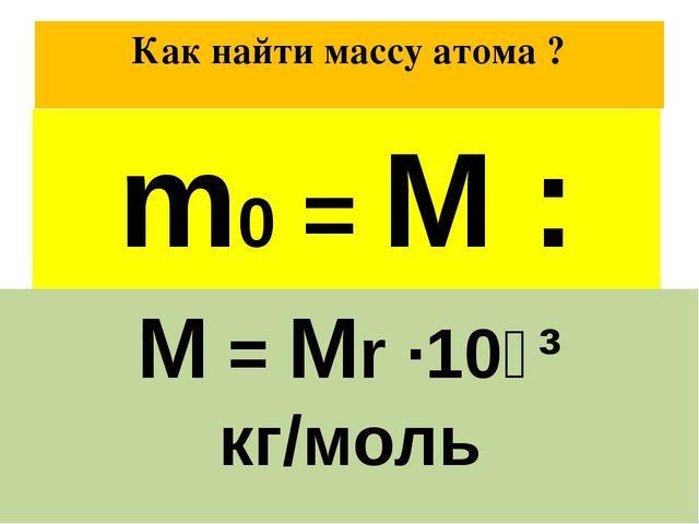Как найти массу атома ? Масса 1 моль вещества равна М Число атомов в 1 моль р...