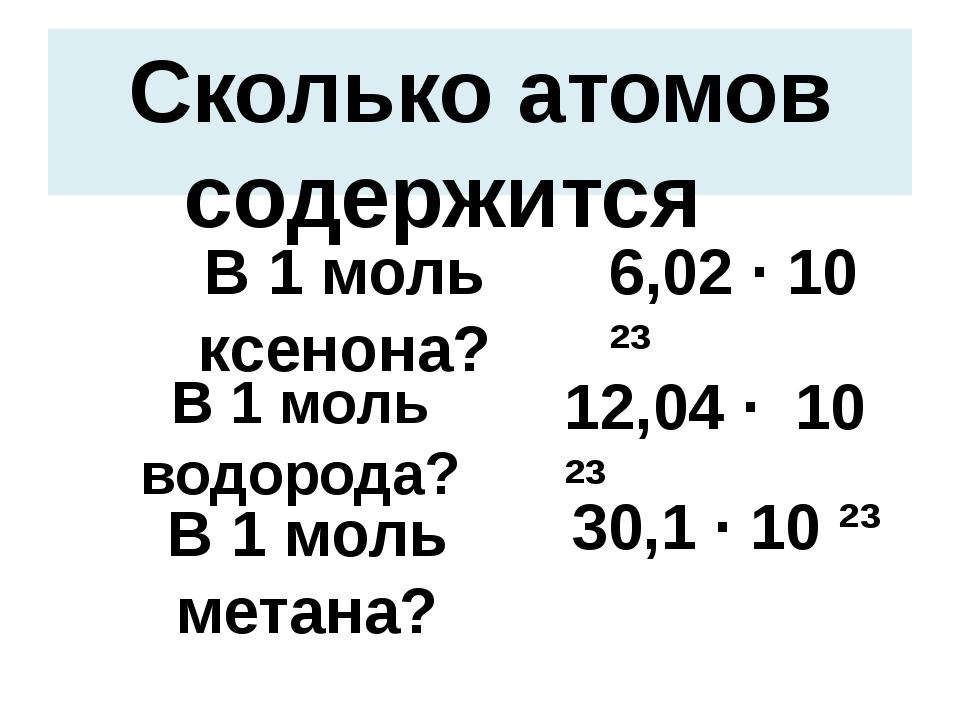 Сколько атомов содержится В 1 моль ксенона? 6,02 · 10 ²³ В 1 моль водорода? 1...