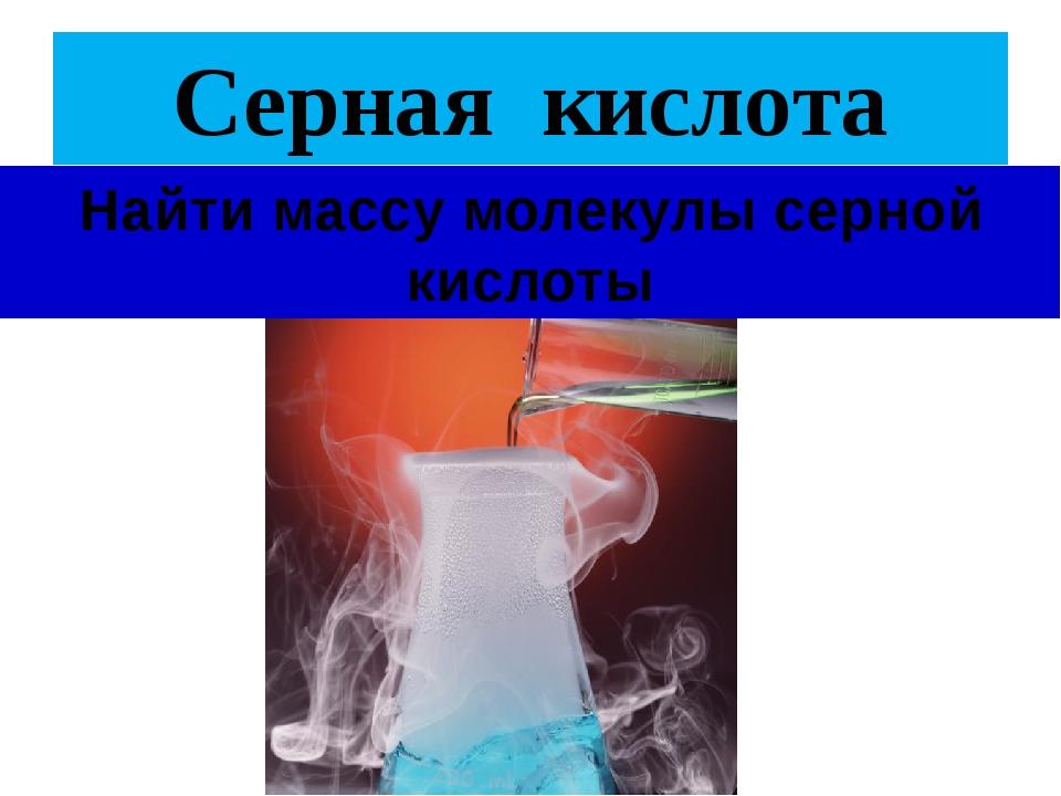 Серная кислота Найти массу молекулы серной кислоты