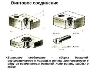 Винтовое соединение Винтовое соединение – сборка деталей, осуществляемое с по