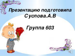Презентацию подготовила Суслова.А.В Группа 603