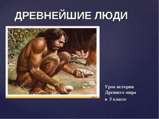 ДРЕВНЕЙШИЕ ЛЮДИ Урок истории Древнего мира в 5 классе {