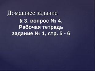 Домашнее задание § 3, вопрос № 4. Рабочая тетрадь задание № 1, стр. 5 - 6