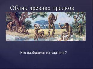 Облик древних предков Кто изображен на картине?