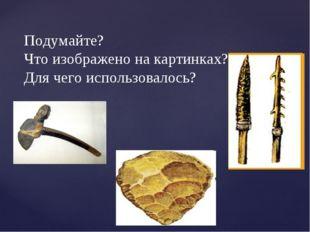 Подумайте? Что изображено на картинках? Для чего использовалось?