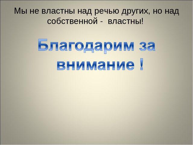 Мы не властны над речью других, но над собственной - властны!