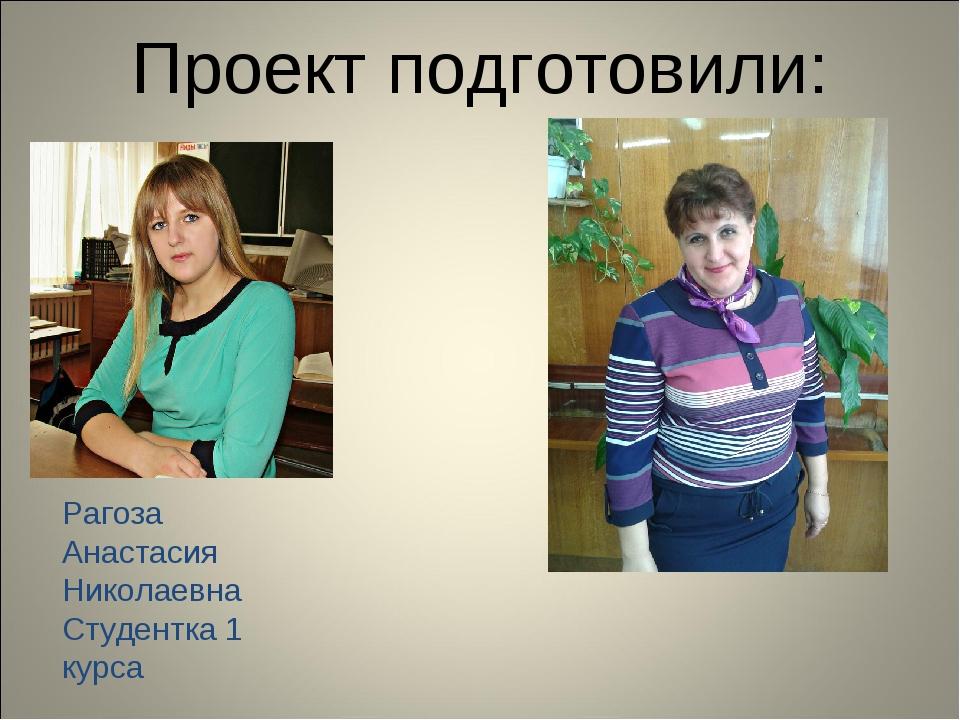 Проект подготовили: Рагоза Анастасия Николаевна Студентка 1 курса