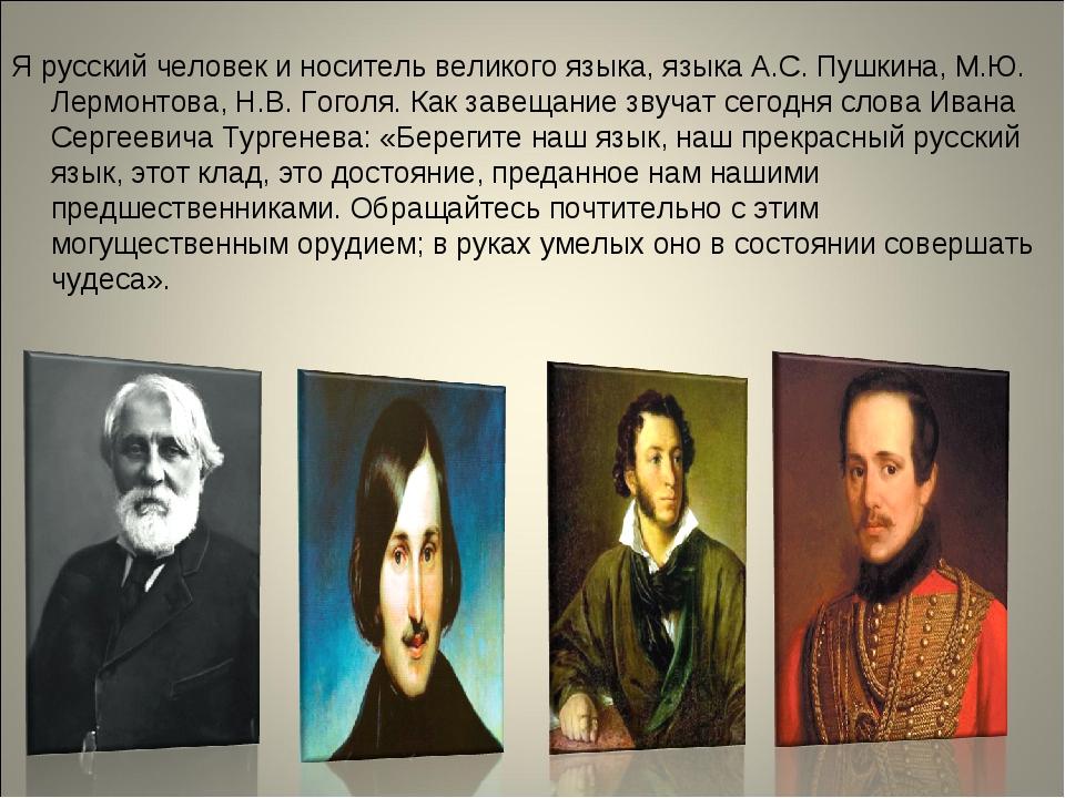 Я русский человек и носитель великого языка, языка А.С. Пушкина, М.Ю. Лермонт...