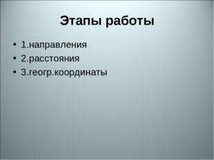 Этапы работы 1.направления 2.расстояния 3.геогр.координаты