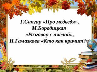 Г.Сапгир «Про медведя», М.Бородицкая «Разговор с пчелой», И.Гамазкова «Кто ка