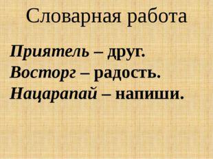 Словарная работа Приятель– друг. Восторг– радость. Нацарапай– напиши.