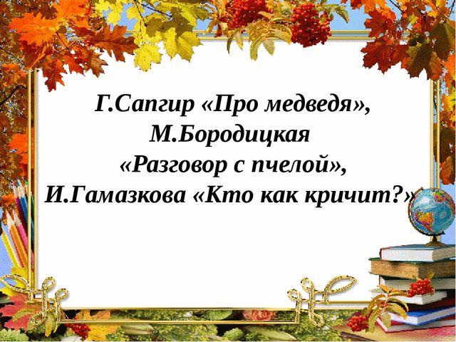 Г.Сапгир «Про медведя», М.Бородицкая «Разговор с пчелой», И.Гамазкова «Кто ка...