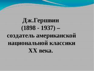 Дж.Гершвин (1898 - 1937) – создатель американской национальной классики XX в