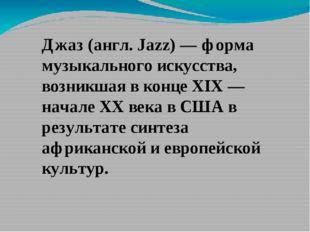 Джаз (англ. Jazz) — форма музыкального искусства, возникшая в конце XIX — нач