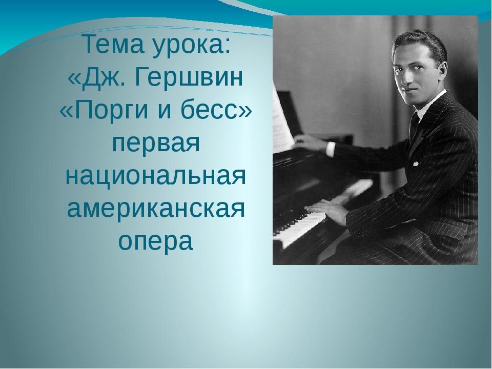 Тема урока: «Дж. Гершвин «Порги и бесс» первая национальная американская опера