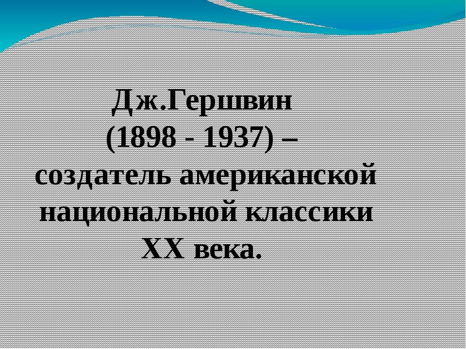 Дж.Гершвин (1898 - 1937) – создатель американской национальной классики XX в...