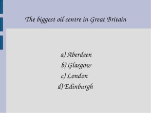 The biggest oil centre in Great Britain a) Aberdeen b) Glasgow c) London d) E