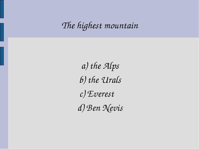 a) the Alps b) the Urals c) Everest d) Ben Nevis The highest mountain