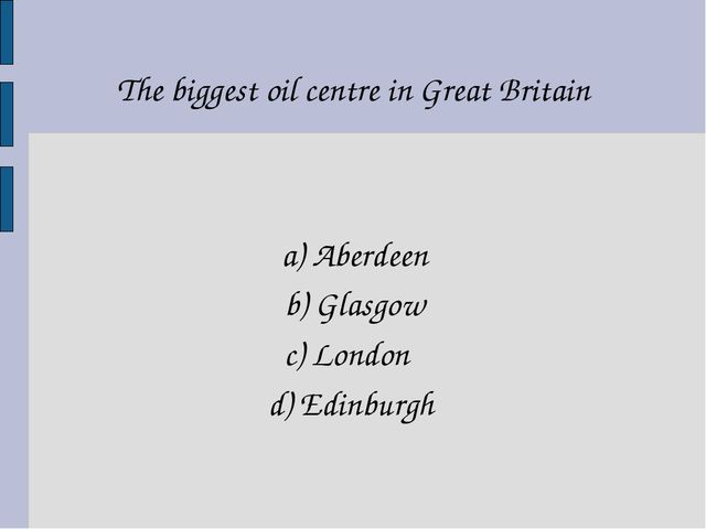 The biggest oil centre in Great Britain a) Aberdeen b) Glasgow c) London d) E...