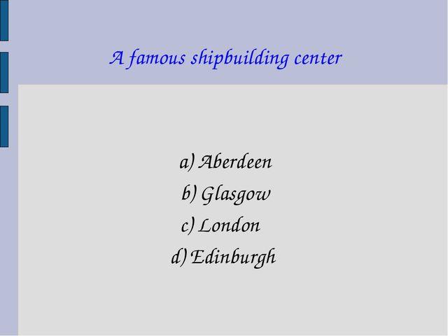 A famous shipbuilding center a) Aberdeen b) Glasgow c) London d) Edinburgh