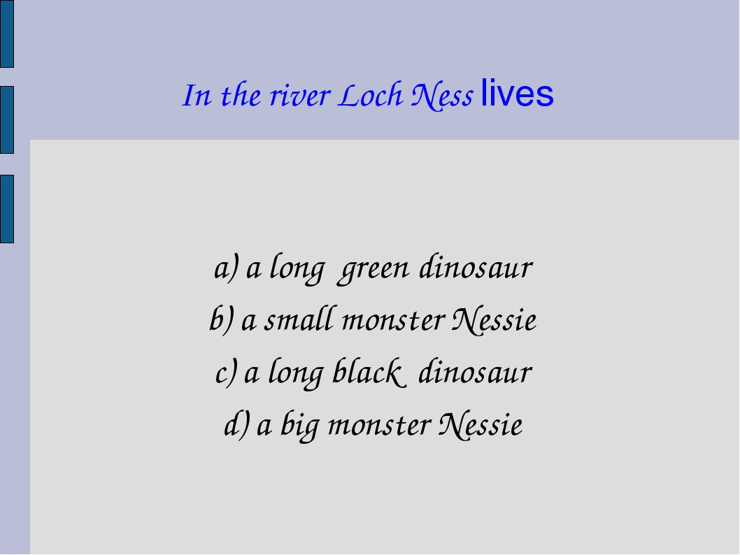 In the river Loch Ness lives a) a long green dinosaur b) a small monster Ness...
