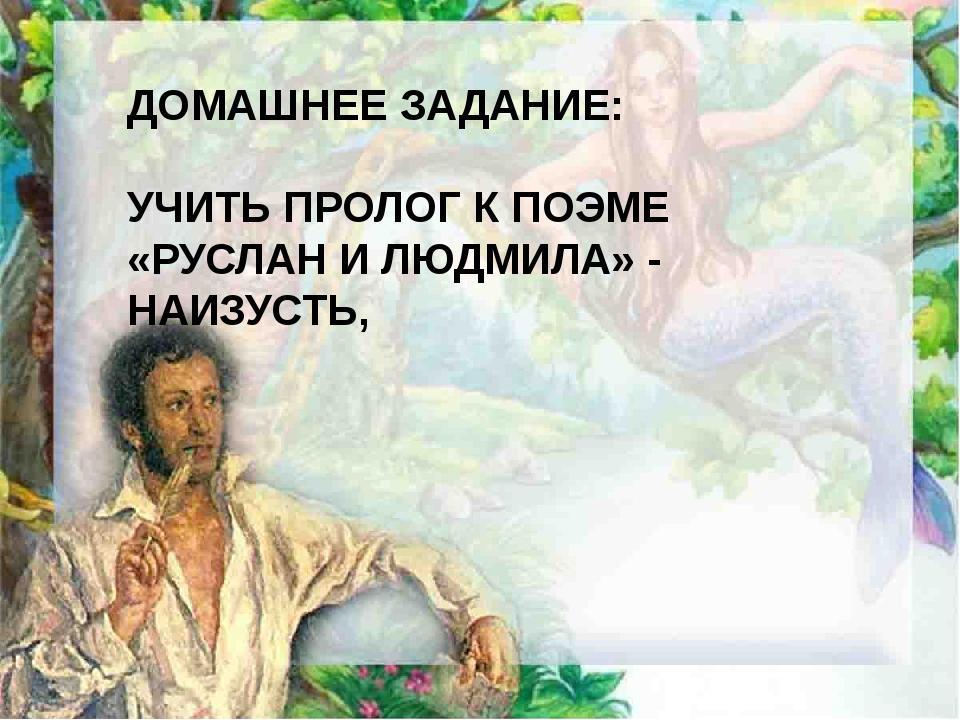 ДОМАШНЕЕ ЗАДАНИЕ: УЧИТЬ ПРОЛОГ К ПОЭМЕ «РУСЛАН И ЛЮДМИЛА» - НАИЗУСТЬ,