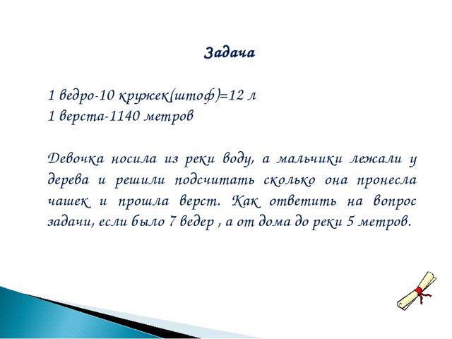 Задача 1 ведро-10 кружек(штоф)=12 л 1 верста-1140 метров Девочка носила из ре...