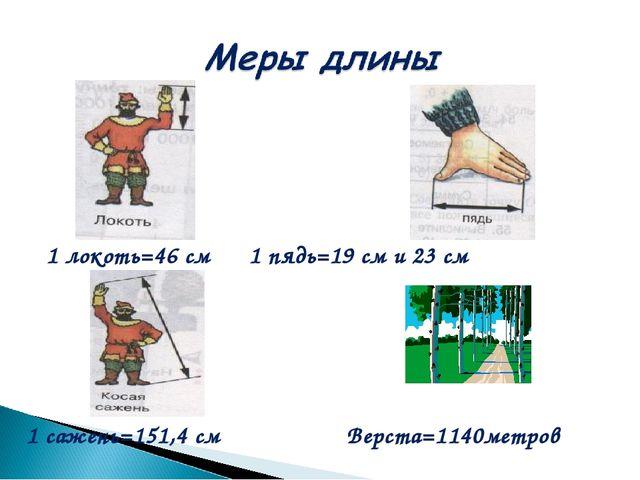 1 локоть=46 см 1 пядь=19 см и 23 см 1 сажень=151,4 см Верста=1140метров