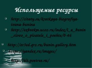Используемые ресурсы http://citaty.su/kratkaya-biografiya-ivana-bunina http:/