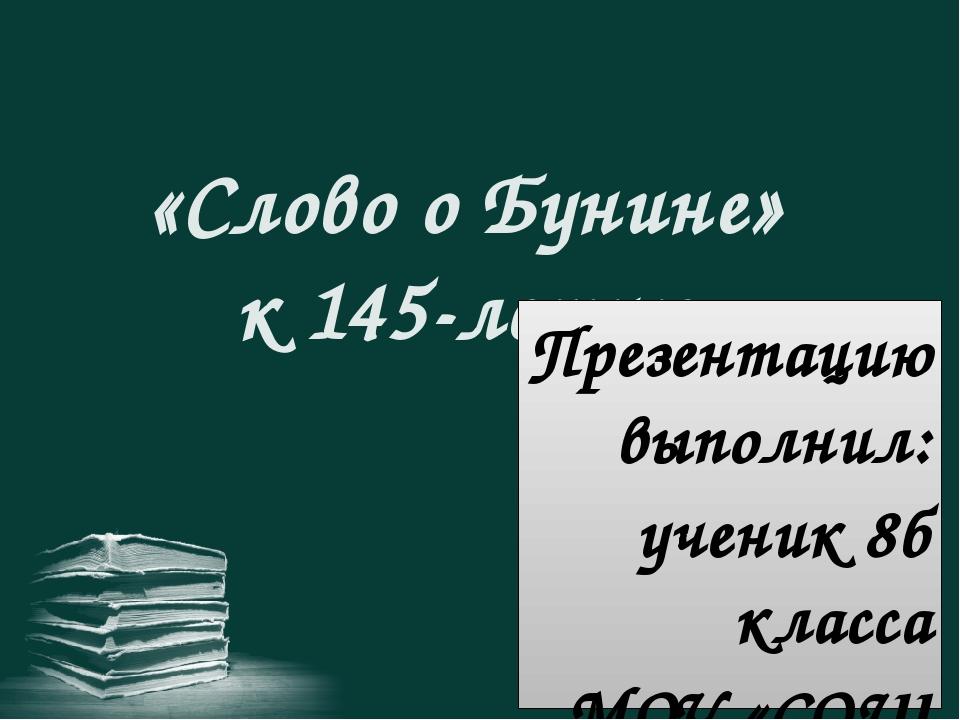 «Слово о Бунине» к 145-летию Презентацию выполнил: ученик 8б класса МОУ «СОШ...