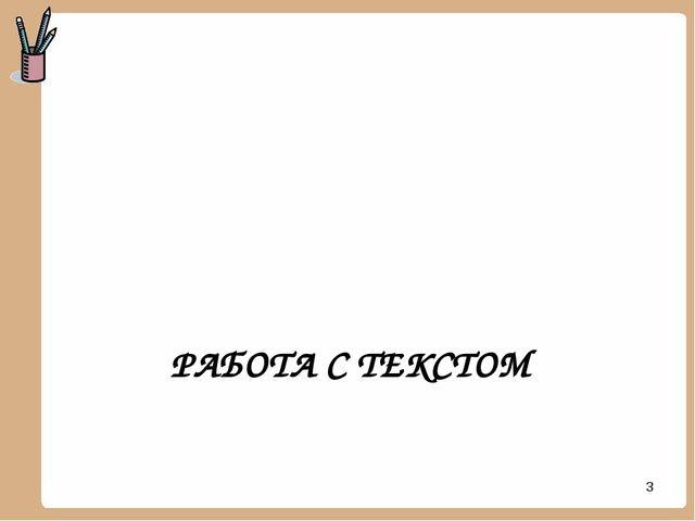 РАБОТА С ТЕКСТОМ *