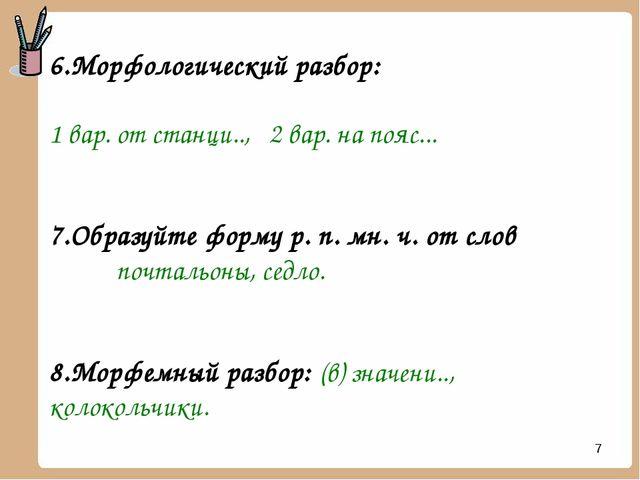 * 6.Морфологический разбор: 1 вар. от станци.., 2 вар. на пояс... 7.Образуйте...