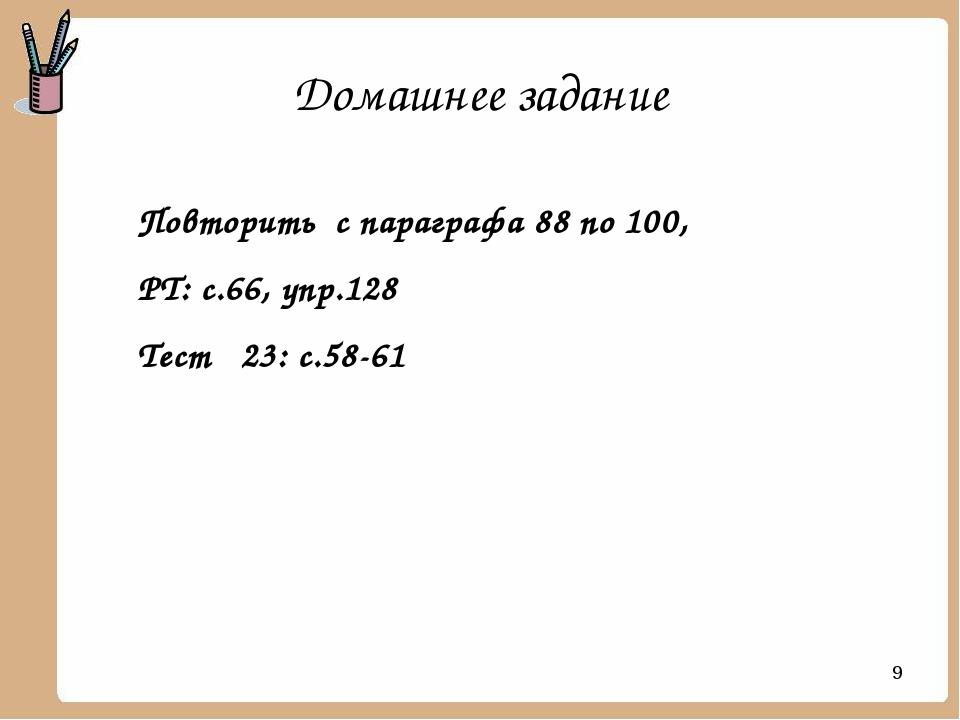 Домашнее задание Повторить с параграфа 88 по 100, РТ: с.66, упр.128 Тест 23:...