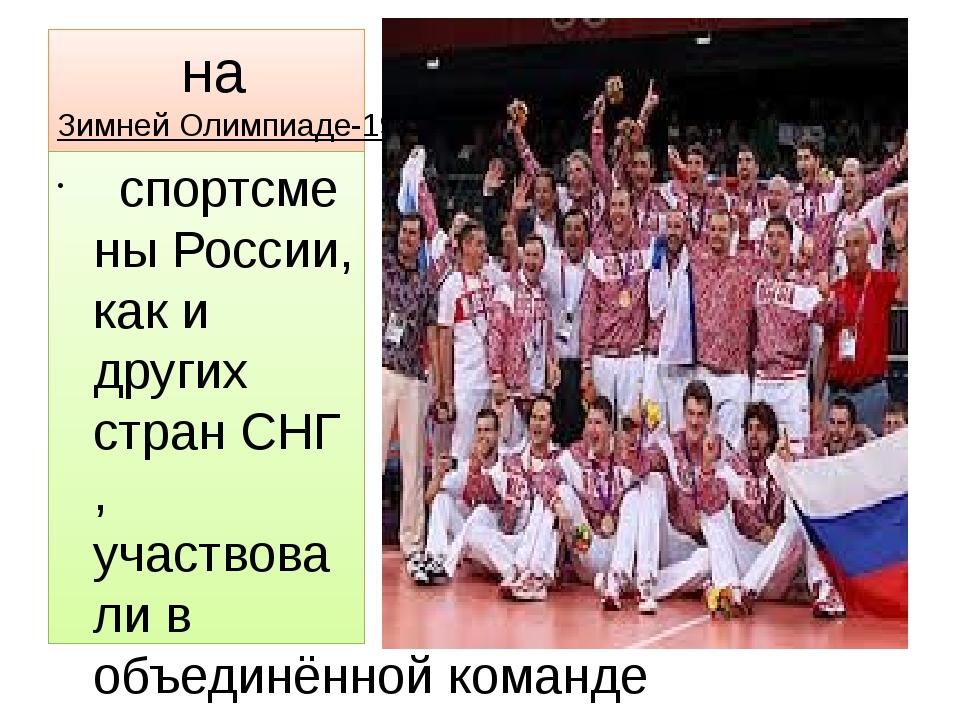 на Зимней Олимпиаде-1992вАльбервиле спортсмены России, как и других стра...