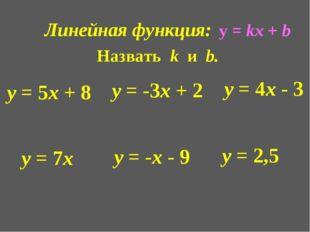 Линейная функция: Назвать k и b. у = 5х + 8 у = -3х + 2 у = 4х - 3 у = 7х у =